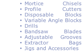 Mortice Chisels Profile Cutters Disposable Blocks Variable Angle Blocks Drills Bandsaw Blades Adjustable Grooves Extractor Bags Jigs and Accessories